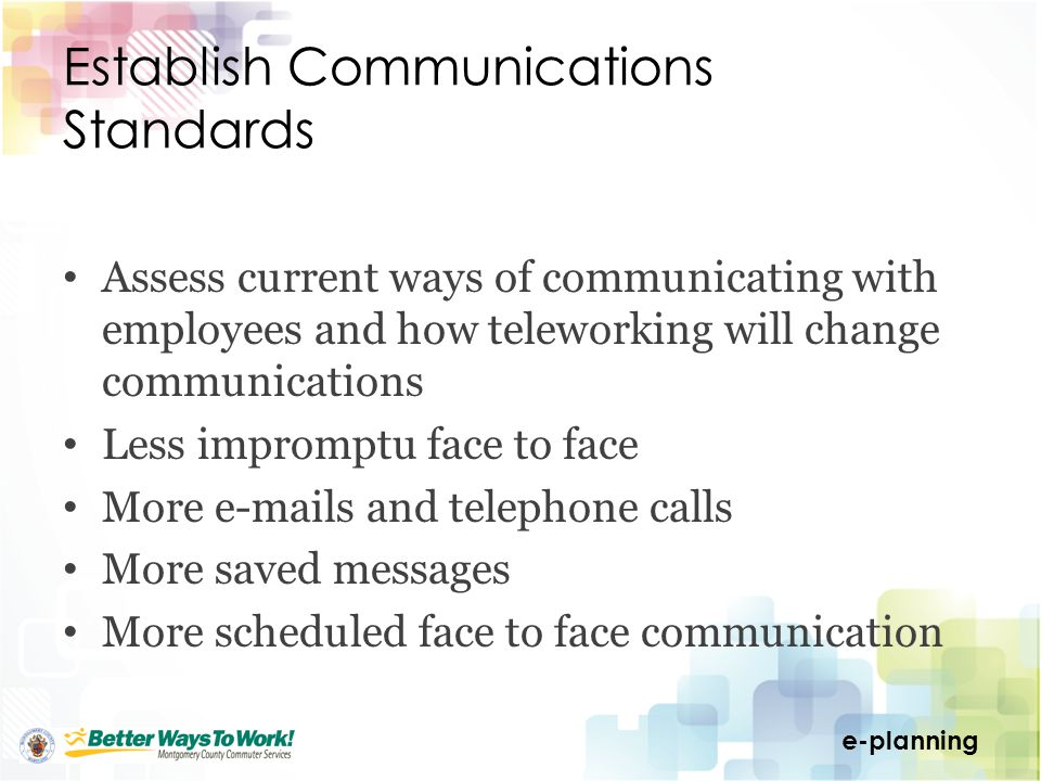 e-planning Establish Communications Standards Assess current ways of communicating with employees and how teleworking will change communications Less impromptu face to face More e-mails and telephone calls More saved messages More scheduled face to face communication