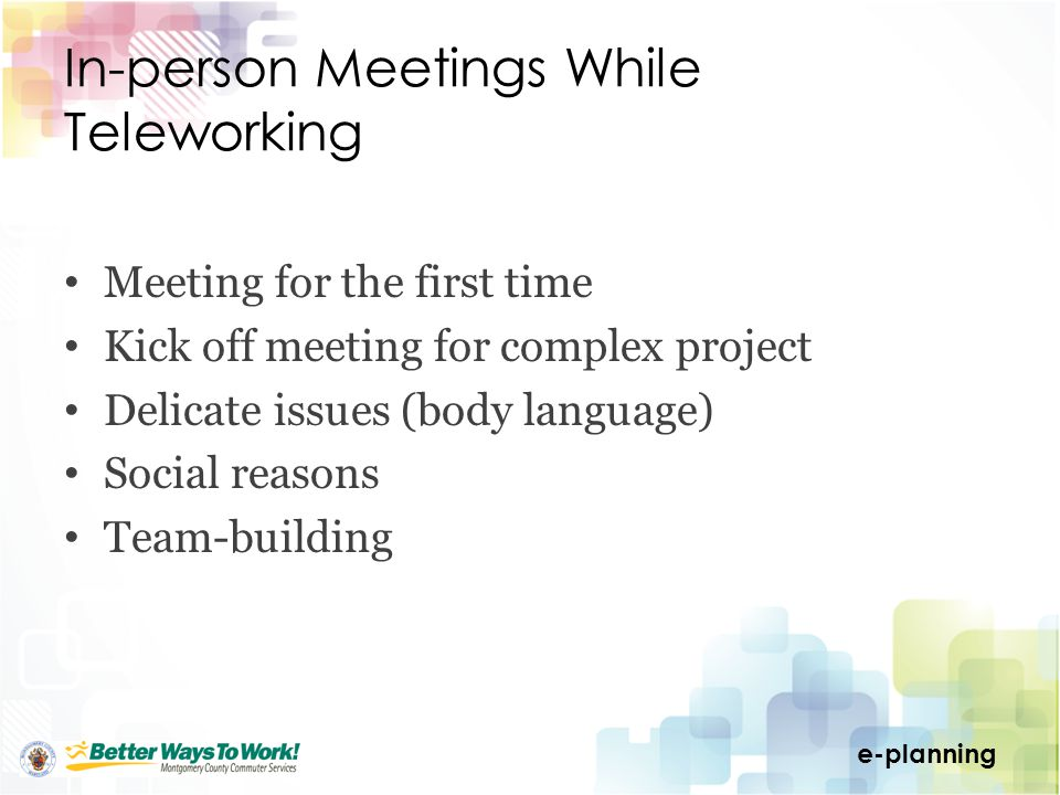 e-planning In-person Meetings While Teleworking Meeting for the first time Kick off meeting for complex project Delicate issues (body language) Social reasons Team-building