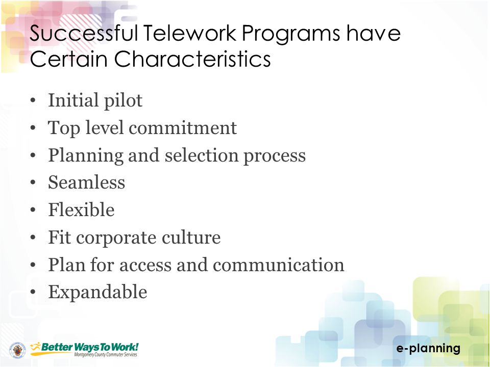 e-planning Successful Telework Programs have Certain Characteristics Initial pilot Top level commitment Planning and selection process Seamless Flexible Fit corporate culture Plan for access and communication Expandable