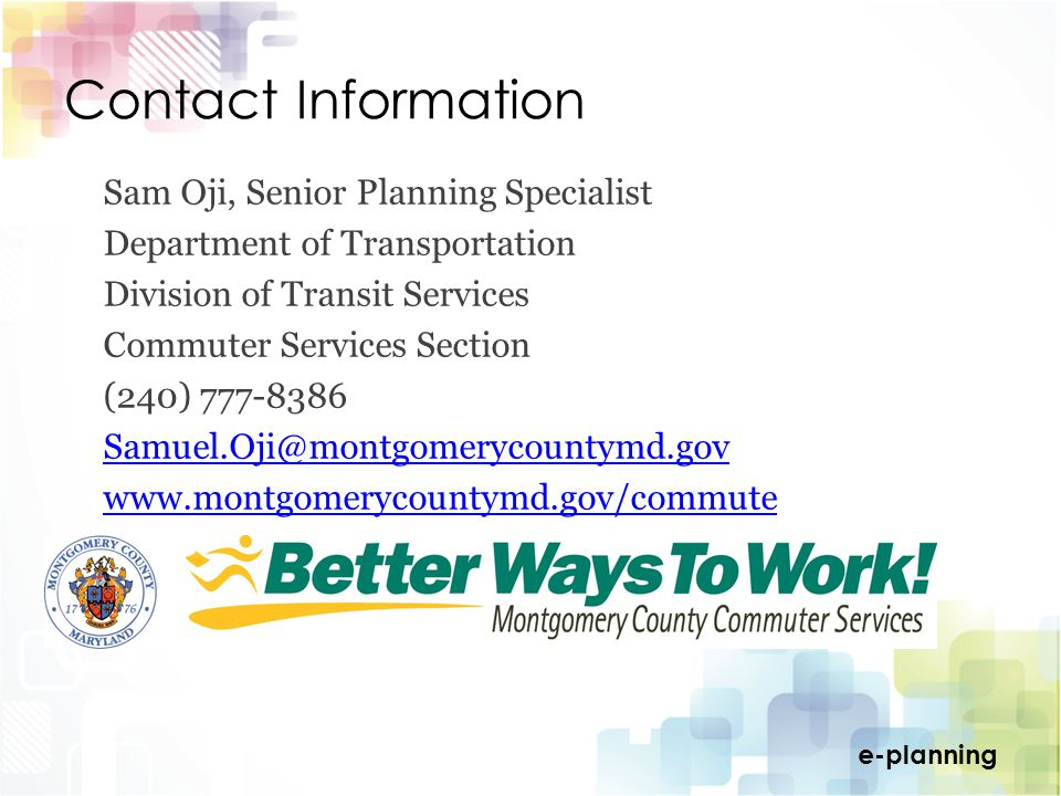 e-planning Contact Information Sam Oji, Senior Planning Specialist Department of Transportation Division of Transit Services Commuter Services Section (240) 777-8386 Samuel.Oji@montgomerycountymd.gov www.montgomerycountymd.gov/commute