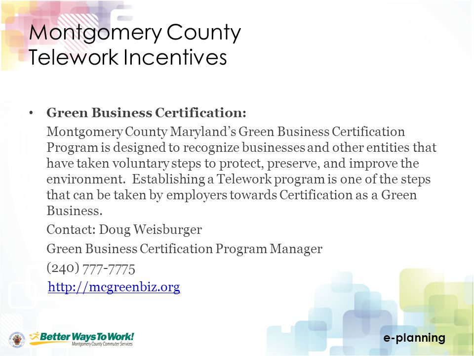 e-planning Montgomery County Telework Incentives Green Business Certification: Montgomery County Marylands Green Business Certification Program is designed to recognize businesses and other entities that have taken voluntary steps to protect, preserve, and improve the environment.