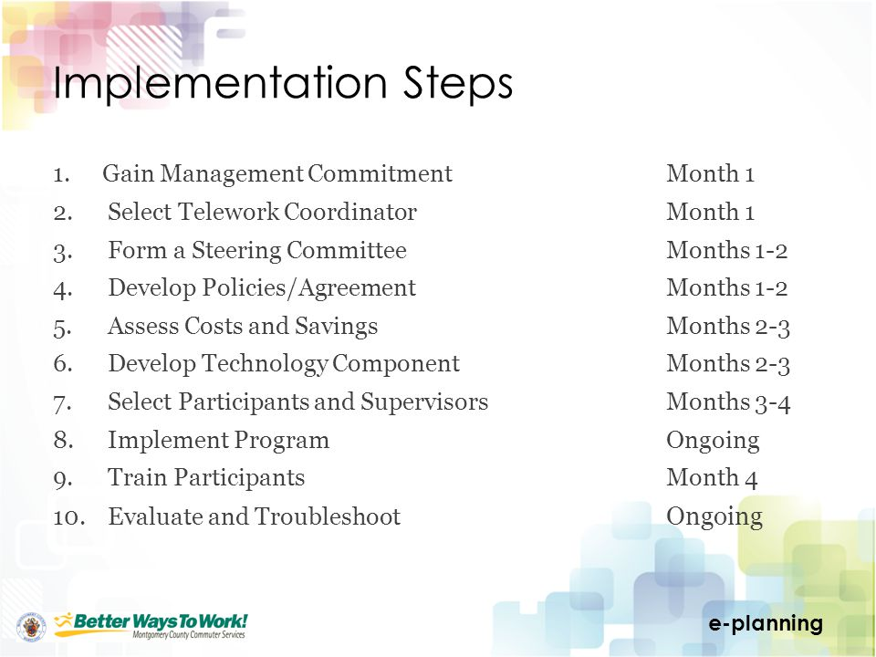 e-planning Implementation Steps 1.Gain Management CommitmentMonth 1 2. Select Telework CoordinatorMonth 1 3. Form a Steering CommitteeMonths 1-2 4. De