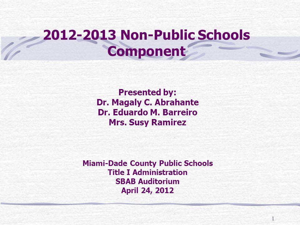 1 2012-2013 Non-Public Schools Component Presented by: Dr. Magaly C. Abrahante Dr. Eduardo M. Barreiro Mrs. Susy Ramirez Miami-Dade County Public Scho