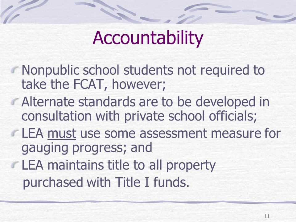 11 Accountability Nonpublic school students not required to take the FCAT, however; Alternate standards are to be developed in consultation with private school officials; LEA must use some assessment measure for gauging progress; and LEA maintains title to all property purchased with Title I funds.