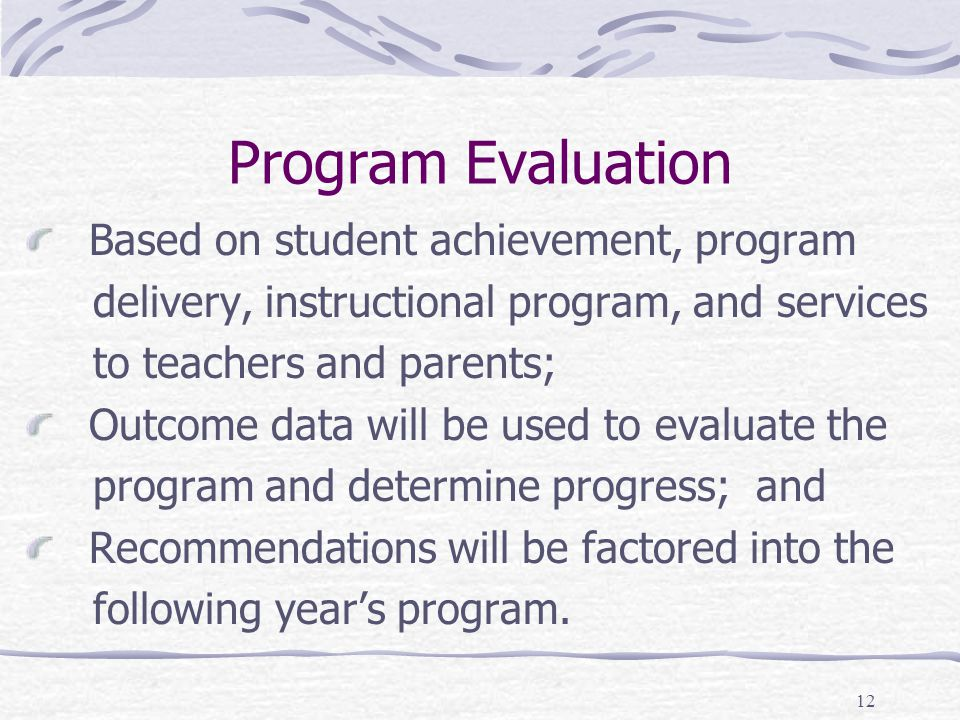 12 Program Evaluation Based on student achievement, program delivery, instructional program, and services to teachers and parents; Outcome data will b