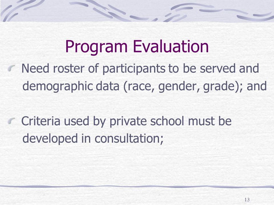 13 Program Evaluation Need roster of participants to be served and demographic data (race, gender, grade); and Criteria used by private school must be