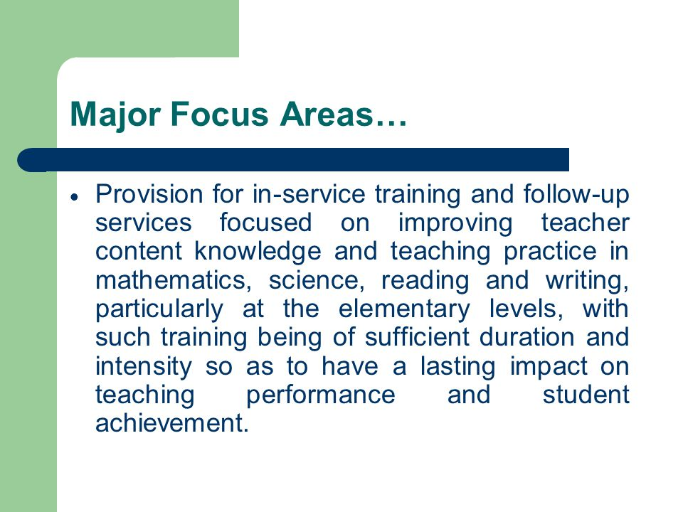 Major Focus Areas… Provision for in-service training and follow-up services focused on improving teacher content knowledge and teaching practice in mathematics, science, reading and writing, particularly at the elementary levels, with such training being of sufficient duration and intensity so as to have a lasting impact on teaching performance and student achievement.
