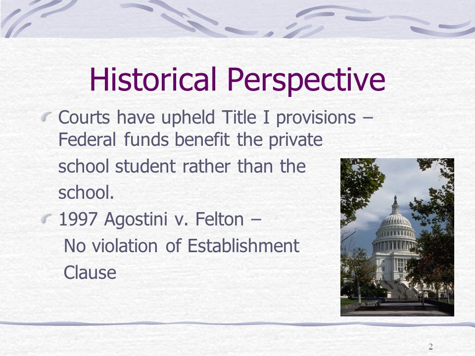 2 Historical Perspective Courts have upheld Title I provisions – Federal funds benefit the private school student rather than the school. 1997 Agostin