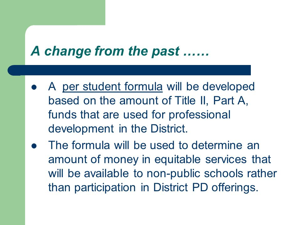 A change from the past …… A per student formula will be developed based on the amount of Title II, Part A, funds that are used for professional development in the District.