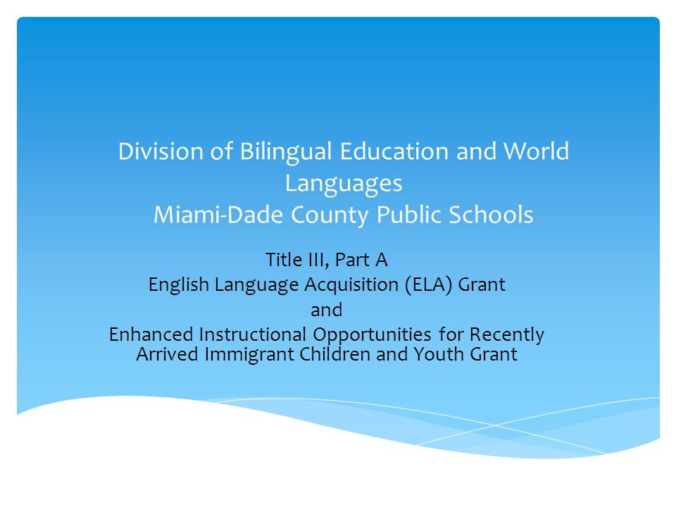Division of Bilingual Education and World Languages Miami-Dade County Public Schools Title III, Part A English Language Acquisition (ELA) Grant and Enhanced Instructional Opportunities for Recently Arrived Immigrant Children and Youth Grant