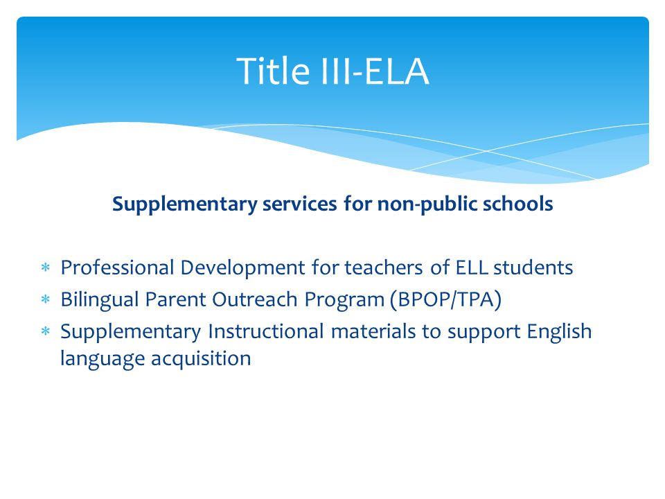 Supplementary services for non-public schools Professional Development for teachers of ELL students Bilingual Parent Outreach Program (BPOP/TPA) Supplementary Instructional materials to support English language acquisition Title III-ELA
