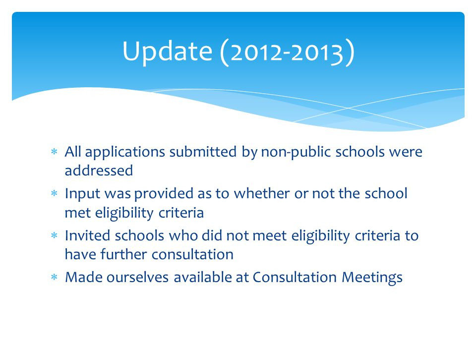 All applications submitted by non-public schools were addressed Input was provided as to whether or not the school met eligibility criteria Invited schools who did not meet eligibility criteria to have further consultation Made ourselves available at Consultation Meetings Update (2012-2013)