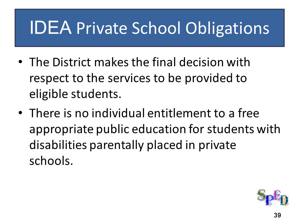 IDEA Private School Obligations The District makes the final decision with respect to the services to be provided to eligible students. There is no in