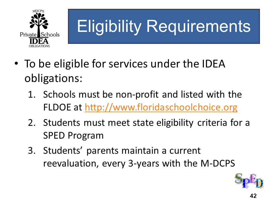 To be eligible for services under the IDEA obligations: 1.Schools must be non-profit and listed with the FLDOE at http://www.floridaschoolchoice.orghttp://www.floridaschoolchoice.org 2.Students must meet state eligibility criteria for a SPED Program 3.Students parents maintain a current reevaluation, every 3-years with the M-DCPS Eligibility Requirements 42