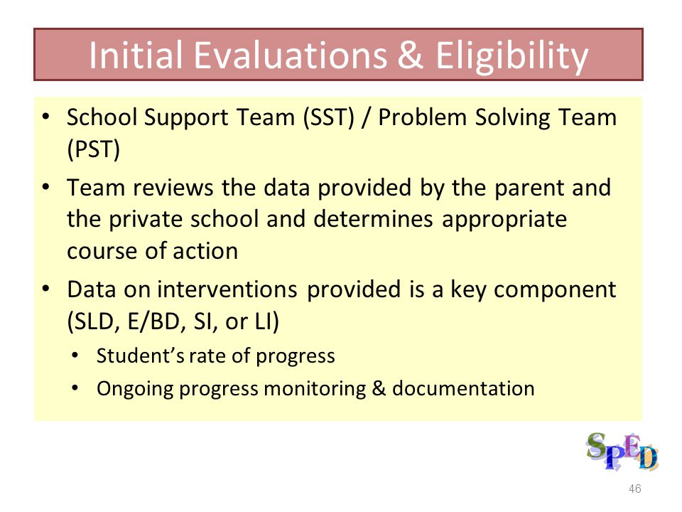 School Support Team (SST) / Problem Solving Team (PST) Team reviews the data provided by the parent and the private school and determines appropriate course of action Data on interventions provided is a key component (SLD, E/BD, SI, or LI) Students rate of progress Ongoing progress monitoring & documentation 46 Initial Evaluations & Eligibility