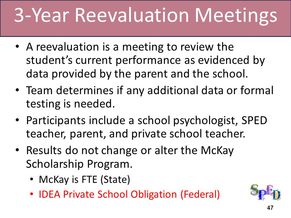 A reevaluation is a meeting to review the students current performance as evidenced by data provided by the parent and the school. Team determines if