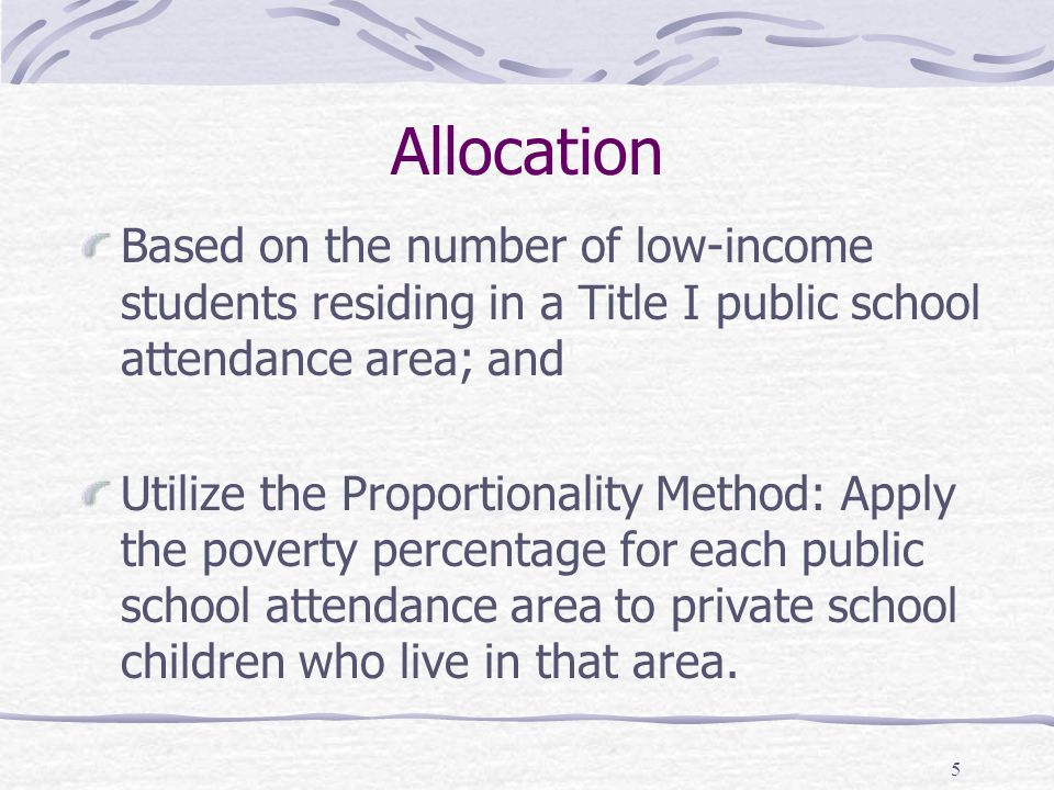 5 Allocation Based on the number of low-income students residing in a Title I public school attendance area; and Utilize the Proportionality Method: Apply the poverty percentage for each public school attendance area to private school children who live in that area.