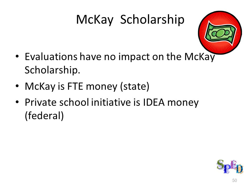 50 McKay Scholarship Evaluations have no impact on the McKay Scholarship. McKay is FTE money (state) Private school initiative is IDEA money (federal)