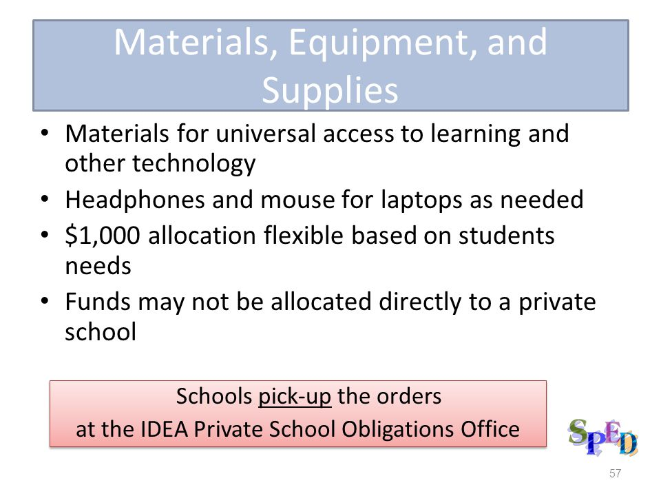 Materials, Equipment, and Supplies Materials for universal access to learning and other technology Headphones and mouse for laptops as needed $1,000 allocation flexible based on students needs Funds may not be allocated directly to a private school 57 Schools pick-up the orders at the IDEA Private School Obligations Office Schools pick-up the orders at the IDEA Private School Obligations Office
