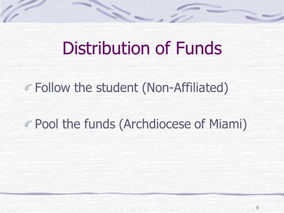 6 Distribution of Funds Follow the student (Non-Affiliated) Pool the funds (Archdiocese of Miami)