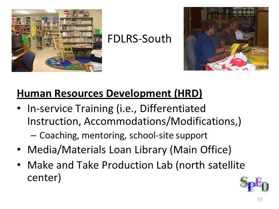 FDLRS-South Human Resources Development (HRD) In-service Training (i.e., Differentiated Instruction, Accommodations/Modifications,) – Coaching, mentoring, school-site support Media/Materials Loan Library (Main Office) Make and Take Production Lab (north satellite center) 75