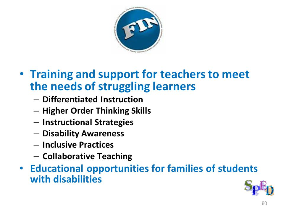 80 Training and support for teachers to meet the needs of struggling learners – Differentiated Instruction – Higher Order Thinking Skills – Instructional Strategies – Disability Awareness – Inclusive Practices – Collaborative Teaching Educational opportunities for families of students with disabilities 80