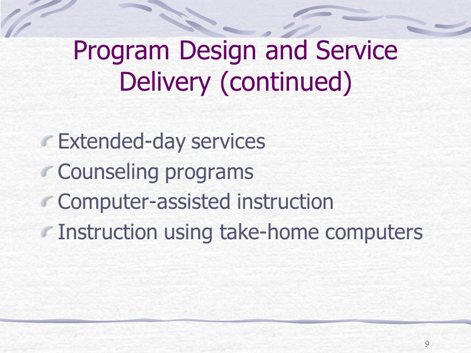 9 Program Design and Service Delivery (continued) Extended-day services Counseling programs Computer-assisted instruction Instruction using take-home