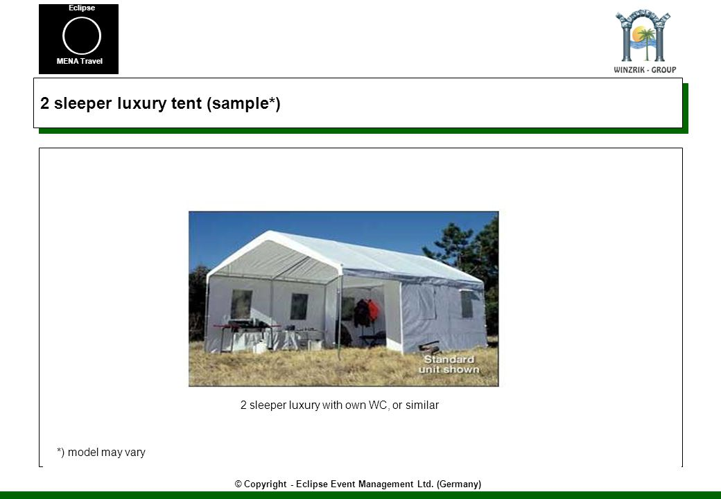 © Copyright - Eclipse Event Management Ltd. (Germany) MENA Travel Eclipse 2 sleeper luxury tent (sample*) 2 sleeper luxury with own WC, or similar *)