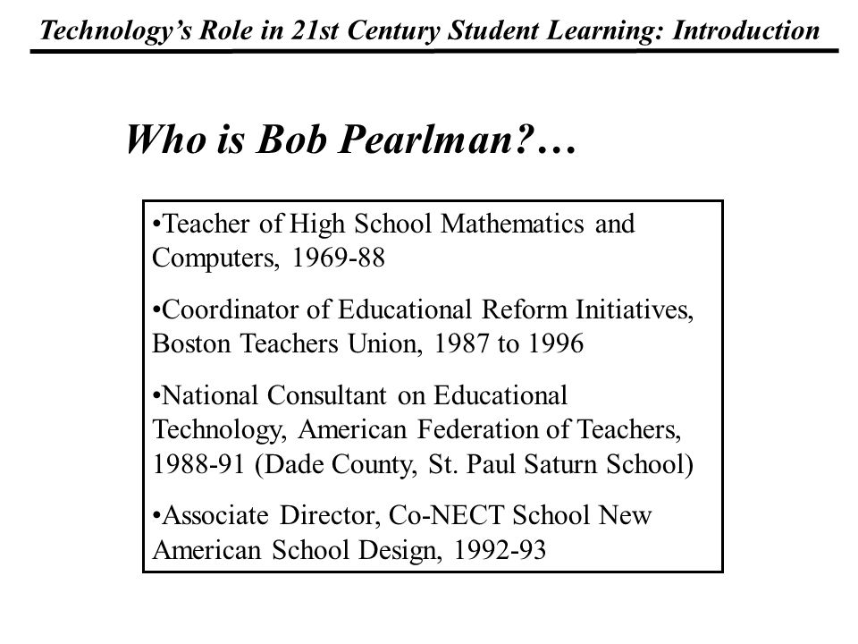Technologys Role in 21st Century Student Learning: Introduction Who is Bob Pearlman?… Teacher of High School Mathematics and Computers, 1969-88 Coordinator of Educational Reform Initiatives, Boston Teachers Union, 1987 to 1996 National Consultant on Educational Technology, American Federation of Teachers, 1988-91 (Dade County, St.