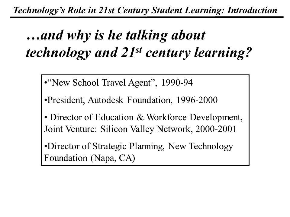 Technologys Role in 21st Century Student Learning: Introduction StageStudents per Computer connected to Internet % of Rooms & Offices connected to Internet Stage Characteristic Early TechMore than 10More than 25%; Dial-up on some Beginnings.