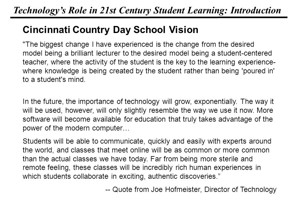 Technologys Role in 21st Century Student Learning: Introduction Cincinnati Country Day School Vision The biggest change I have experienced is the change from the desired model being a brilliant lecturer to the desired model being a student-centered teacher, where the activity of the student is the key to the learning experience- where knowledge is being created by the student rather than being poured in to a student s mind.