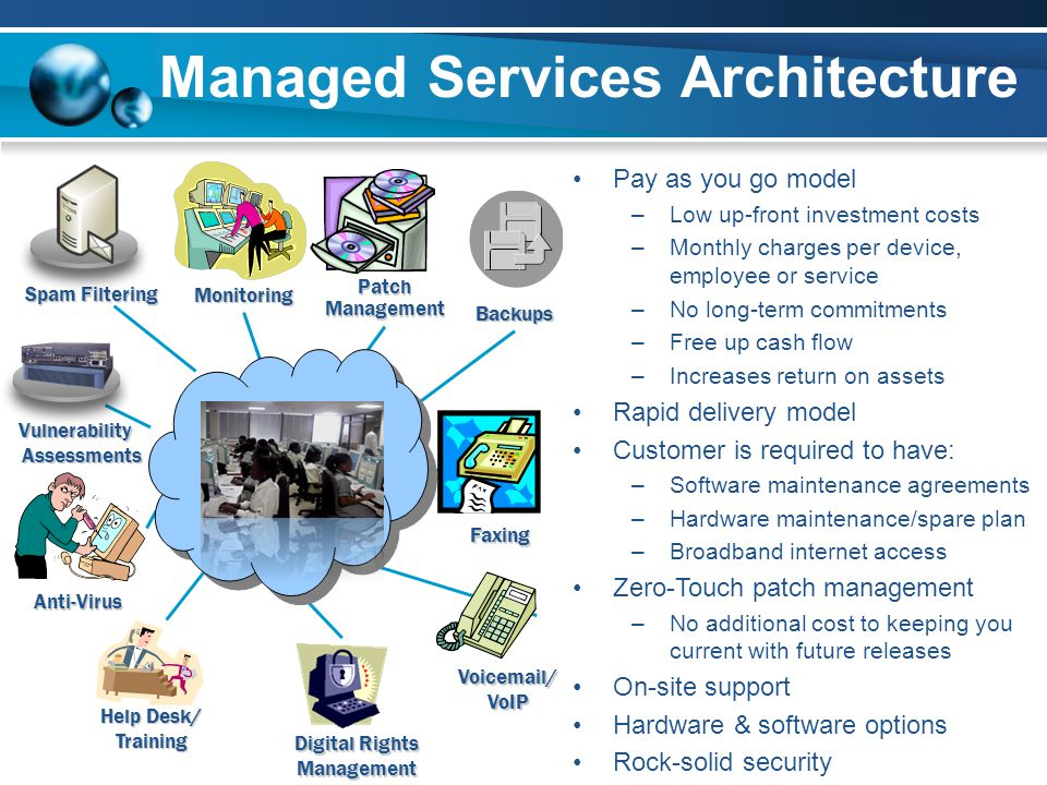 Managed Services Architecture Pay as you go model –Low up-front investment costs –Monthly charges per device, employee or service –No long-term commit