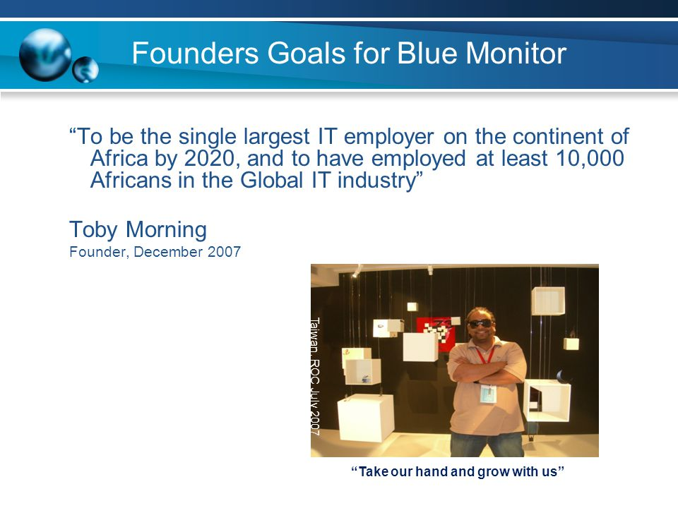 Founders Goals for Blue Monitor To be the single largest IT employer on the continent of Africa by 2020, and to have employed at least 10,000 Africans
