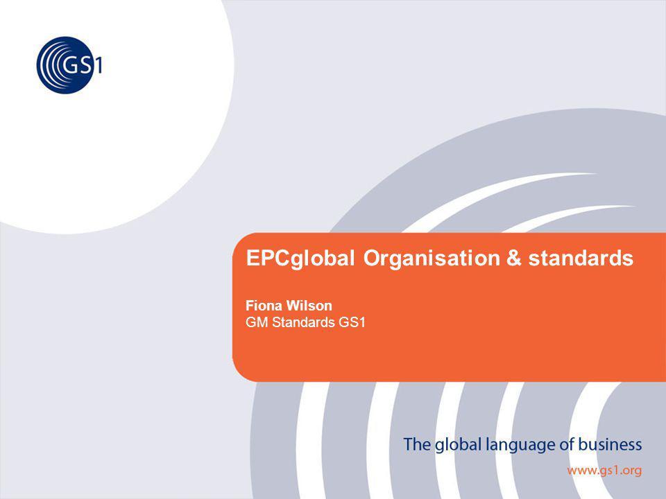 EPCglobal Organisation & standards Fiona Wilson GM Standards GS1