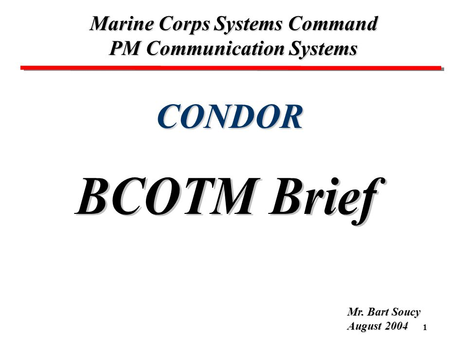 1 CONDOR Marine Corps Systems Command PM Communication Systems Mr. Bart Soucy August 2004