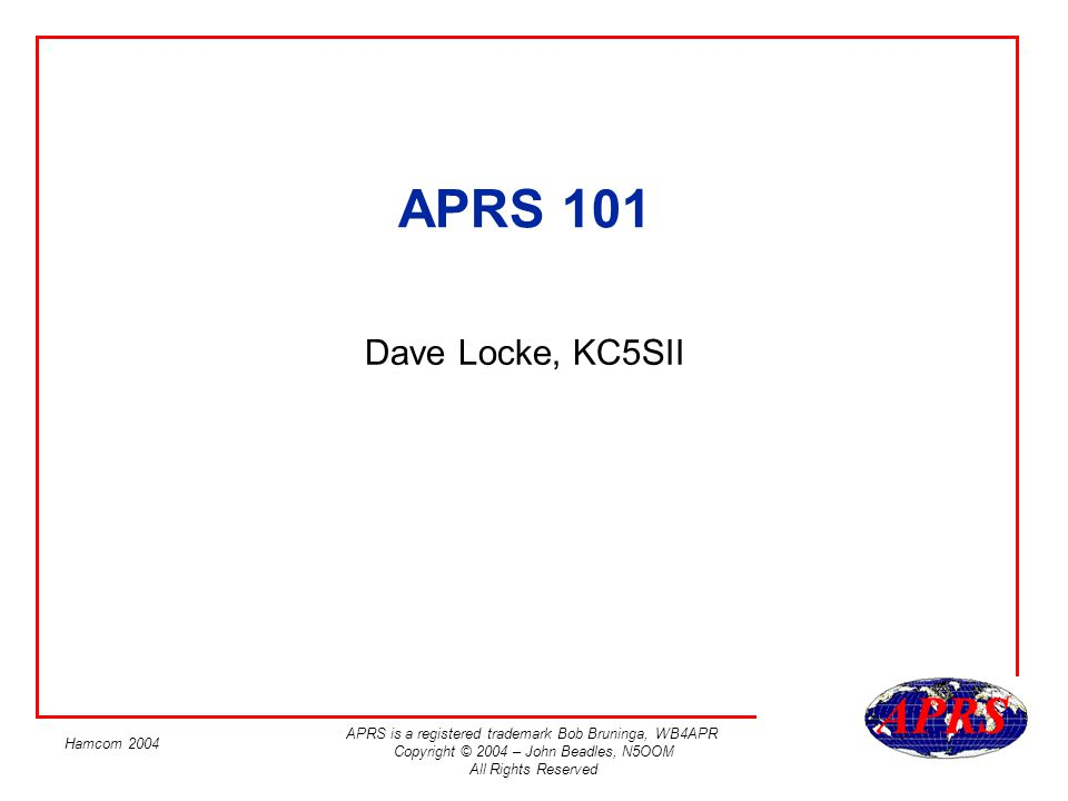 APRS is a registered trademark Bob Bruninga, WB4APR Copyright © 2004 – John Beadles, N5OOM All Rights Reserved Hamcom 2004 Expectations: What is APRS What you can do with APRS What parts of APRS are important to get started How APRS works.