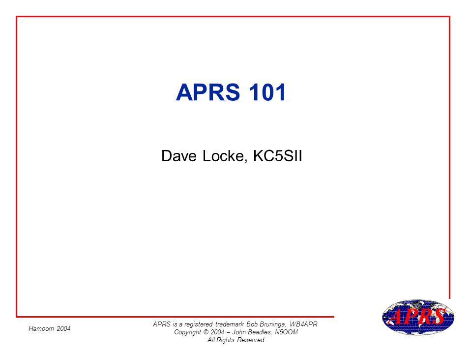 APRS is a registered trademark Bob Bruninga, WB4APR Copyright © 2004 – John Beadles, N5OOM All Rights Reserved Hamcom 2004 APRS 101 Dave Locke, KC5SII