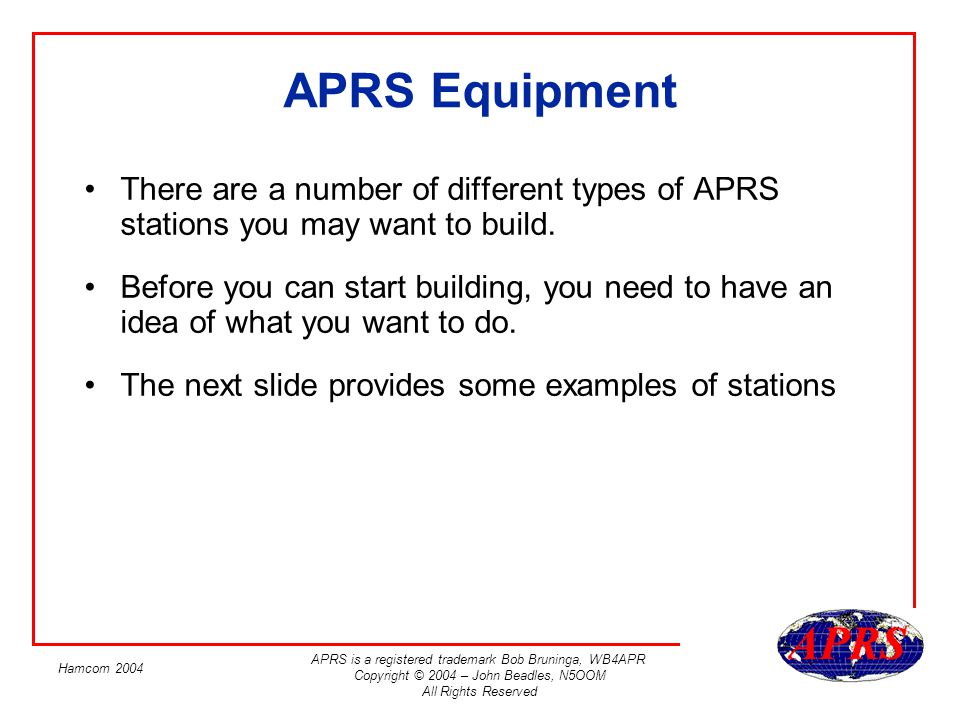 APRS is a registered trademark Bob Bruninga, WB4APR Copyright © 2004 – John Beadles, N5OOM All Rights Reserved Hamcom 2004 APRS Equipment There are a number of different types of APRS stations you may want to build.
