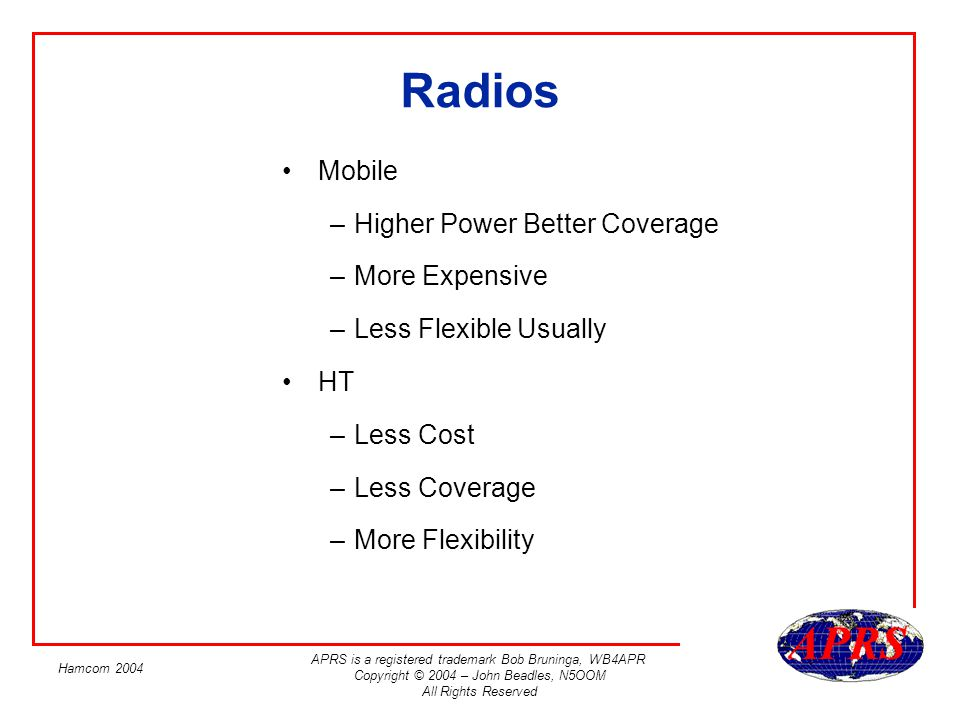 APRS is a registered trademark Bob Bruninga, WB4APR Copyright © 2004 – John Beadles, N5OOM All Rights Reserved Hamcom 2004 Radios Mobile –Higher Power Better Coverage –More Expensive –Less Flexible Usually HT –Less Cost –Less Coverage –More Flexibility