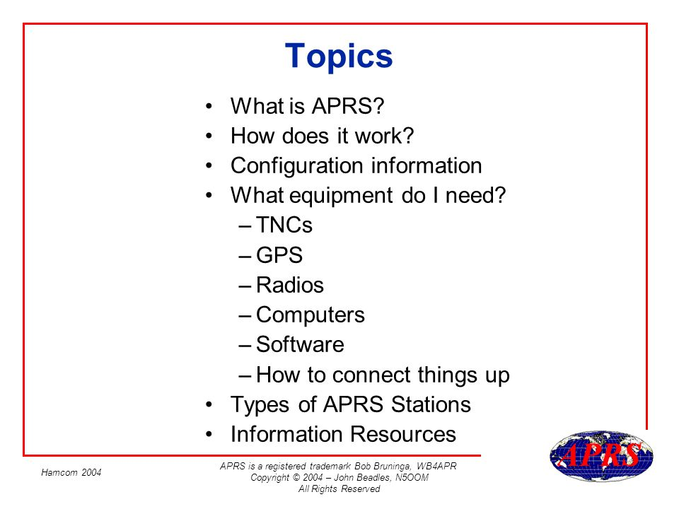 APRS is a registered trademark Bob Bruninga, WB4APR Copyright © 2004 – John Beadles, N5OOM All Rights Reserved Hamcom 2004 APRS Software If you want to see APRS stations, youll need some software There are software packages for most operating systems –Dos: AprsDos –Windows: WinAprs, UIView, APRS+SA, APRSPoint –Mac: MacAprs –Unix: Xastir –PocketPC: APRS-CE –Palm: PocketAPRS, PalmAPRS And some internet based services –www.findu.comwww.findu.com –JavAPRS For product comparisons, see WE7Us list at: http://www.eskimo.com/~archer/aprs_capabilities.htm http://www.eskimo.com/~archer/aprs_capabilities.htm