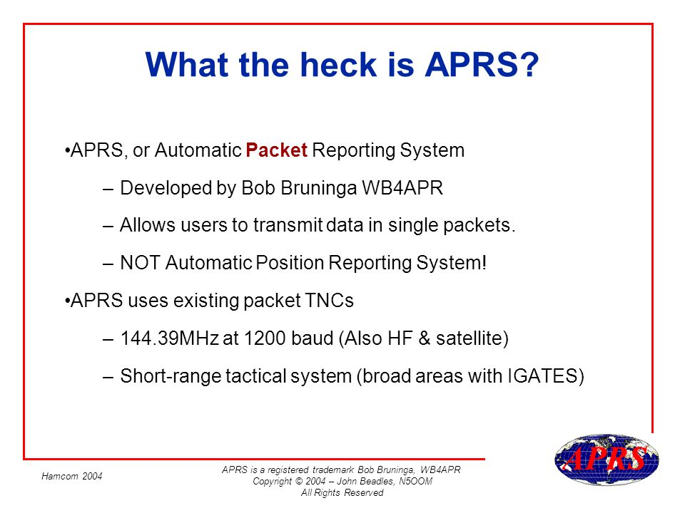 APRS is a registered trademark Bob Bruninga, WB4APR Copyright © 2004 – John Beadles, N5OOM All Rights Reserved Hamcom 2004 SSID Your SSID is what identifies you uniquely Consists of your call at minimum Is transmitted every time you beacon An optional a dash followed by a number from 1 to 15.