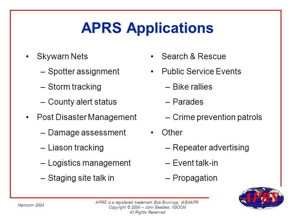 APRS is a registered trademark Bob Bruninga, WB4APR Copyright © 2004 – John Beadles, N5OOM All Rights Reserved Hamcom 2004 Information Resources APRS –Bob Bruningas web site –http://web.usna.navy.mil/~bruninga/aprs.html –TAPR –APRS Standards doc and various email discussion lists –http://www.tapr.org/ –NTX APRS Users Group –North Texas (DFW) area APRS Info –http://groups.yahoo.com/group/ntx_aprs_ug/ GPS –Joe Mehaffeys huge web site –http://gpsinformation.net/