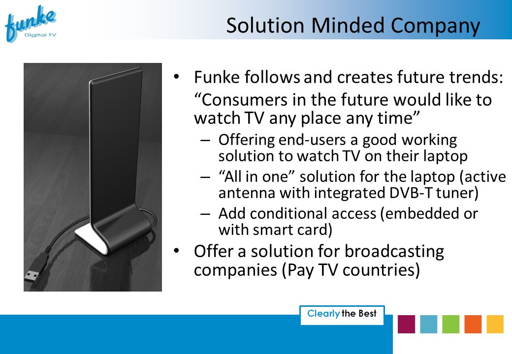 Clearly the Best Funke follows and creates future trends: Consumers in the future would like to watch TV any place any time – Offering end-users a good working solution to watch TV on their laptop – All in one solution for the laptop (active antenna with integrated DVB-T tuner) – Add conditional access (embedded or with smart card) Offer a solution for broadcasting companies (Pay TV countries) Solution Minded Company