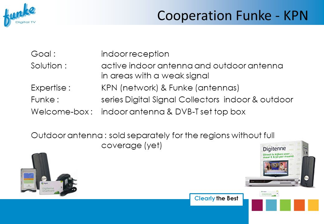 Clearly the Best Cooperation Funke - KPN Goal :indoor reception Solution :active indoor antenna and outdoor antenna in areas with a weak signal Expertise :KPN (network) & Funke (antennas) Funke :series Digital Signal Collectors indoor & outdoor Welcome-box :indoor antenna & DVB-T set top box Outdoor antenna : sold separately for the regions without full coverage (yet)