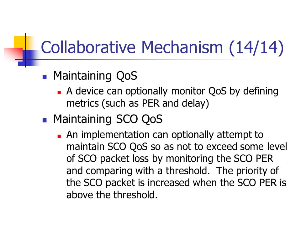 Collaborative Mechanism (14/14) Maintaining QoS A device can optionally monitor QoS by defining metrics (such as PER and delay) Maintaining SCO QoS An