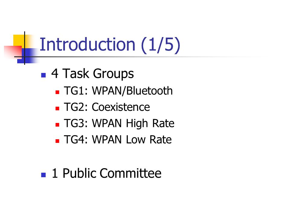 Introduction (1/5) 4 Task Groups TG1: WPAN/Bluetooth TG2: Coexistence TG3: WPAN High Rate TG4: WPAN Low Rate 1 Public Committee