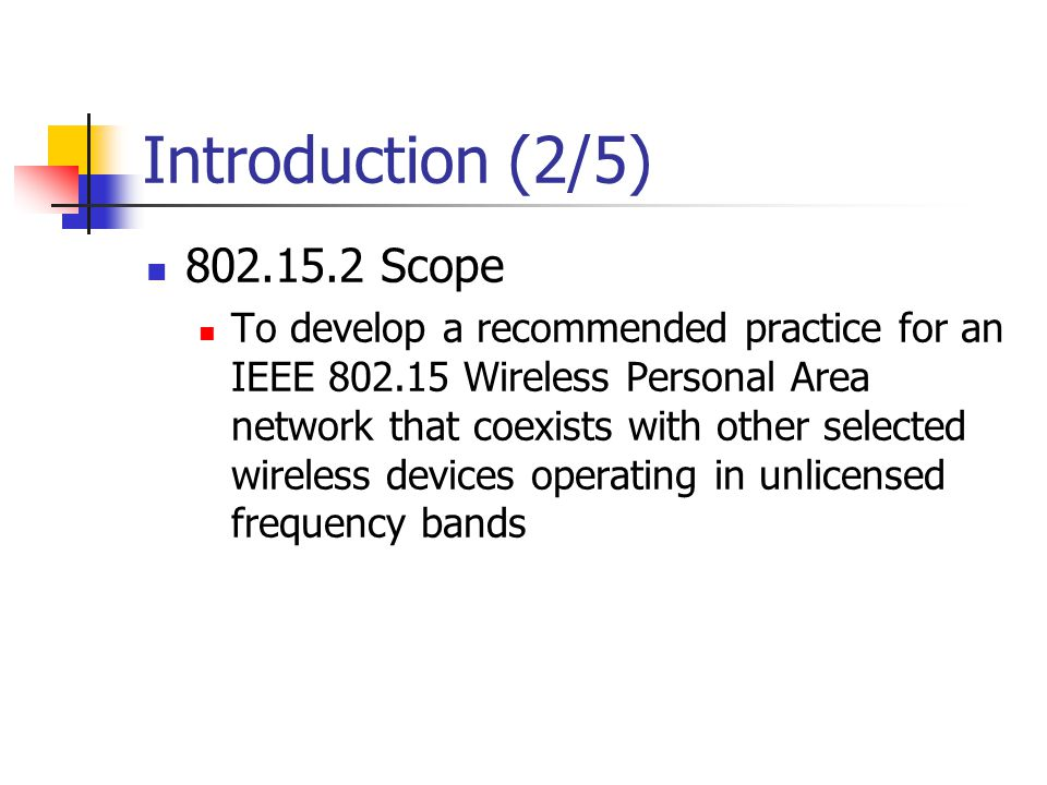 Introduction (2/5) 802.15.2 Scope To develop a recommended practice for an IEEE 802.15 Wireless Personal Area network that coexists with other selecte