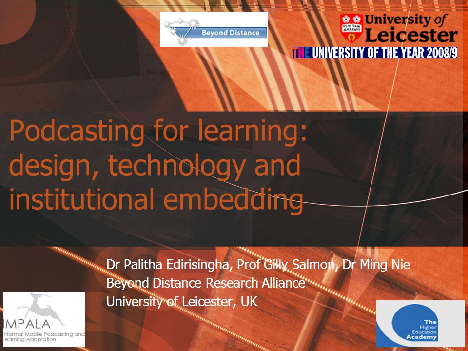 Podcasting for learning: design, technology and institutional embedding Dr Palitha Edirisingha, Prof Gilly Salmon, Dr Ming Nie Beyond Distance Research Alliance University of Leicester, UK