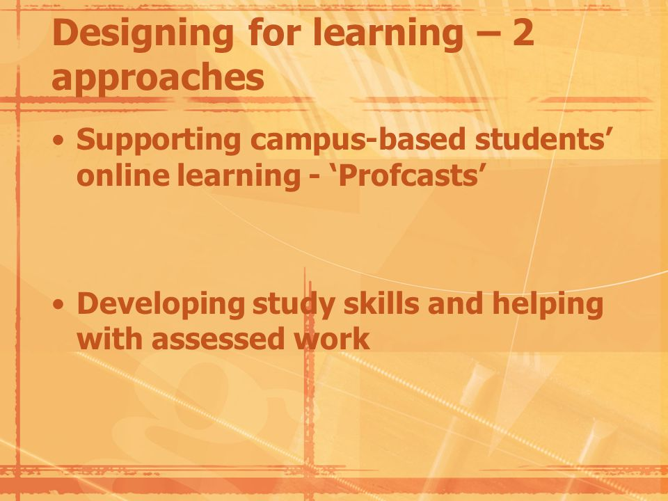 Designing for learning – 2 approaches Supporting campus-based students online learning - Profcasts Developing study skills and helping with assessed work