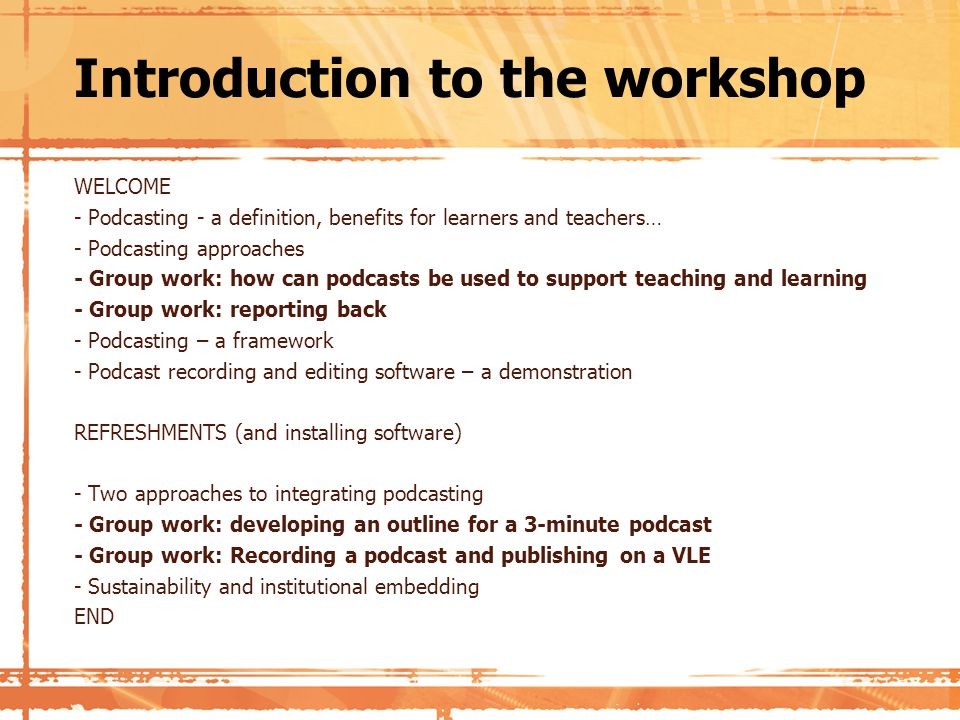 Introduction to the workshop WELCOME - Podcasting - a definition, benefits for learners and teachers… - Podcasting approaches - Group work: how can podcasts be used to support teaching and learning - Group work: reporting back - Podcasting – a framework - Podcast recording and editing software – a demonstration REFRESHMENTS (and installing software) - Two approaches to integrating podcasting - Group work: developing an outline for a 3-minute podcast - Group work: Recording a podcast and publishing on a VLE - Sustainability and institutional embedding END
